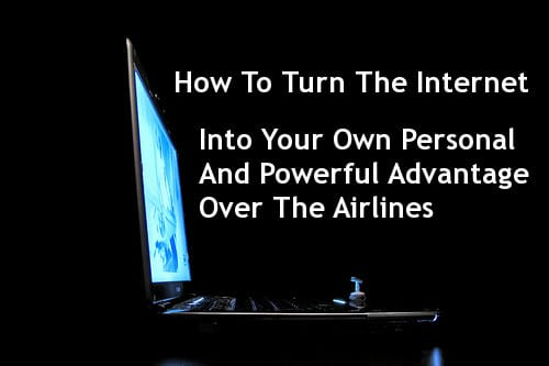How To Turn The Internet Into Your Own Personal And Powerful Advantage Over The Airlines