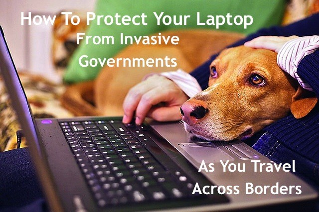 How To Protect Your Laptop From Invasive Governments As You Travel Across Borders